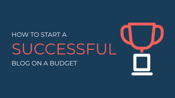 How To Start A Successful Blog on A Budget